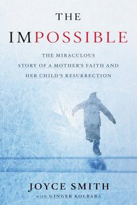 The Impossible: The Miraculous Story of a Mothers Faith and Her Childs Resurrection