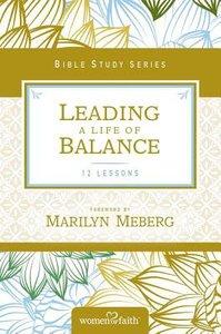 Leading a Life of Balance (Women Of Faith Bible Study Series)