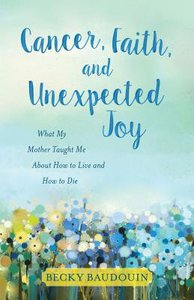Cancer, Faith, and Unexpected Joy: What My Mother Taught Me About How to Live and How to Die