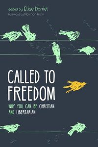 Called to Freedom: Why You Can Be Christian and Libertarian