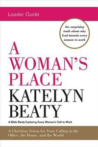 A Womans Place: A Bible Study Exploring Every Womans Call to Work (Leader Guide)