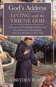 Gods Address-Living With the Triune God: A Scripture Workbook in the Style of Manuduction to Accompany the Lion, the Dove, & the Lamb
