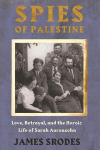 Spies in Palestine: Love, Betrayal, and the Heroic Life of Sarah Aaronsohn