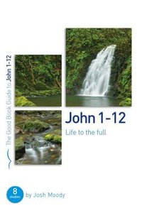 John 1-12: Life to the Full (The Good Book Guides Series)