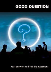 Good Question: Real Answers to Lifes Big Questions