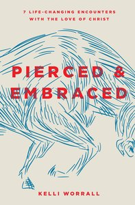 Pierced & Embraced: Seven Life-Changing Encounters With the Love of Jesus
