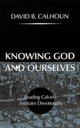 Knowing God and Ourselves: Reading Calvins Institutes Devotionally