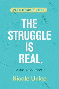Struggle is Real, the Six Week Study (Participants Guide)
