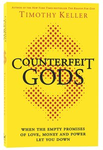 Counterfeit Gods: When the Empty Promises of Love, Money, and Power Let You Down