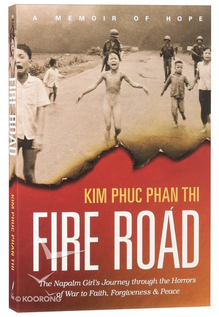 fire road the napalm girl s journey through the horrors of war to faith forgiveness and peace