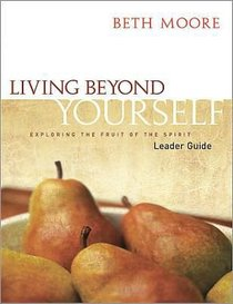Living Beyond Yourself - Exploring the Fruits of the Spirit (Leader Guide) (Beth Moore Bible Study Series)