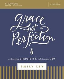 Grace, Not Perfection: Embracing Simplicity, Celebrating Joy (Study Guide)
