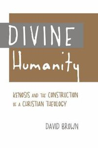 Divine Humanity: Kenosis and the Construction of a Christian Theology