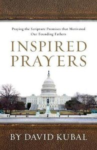 Inspired Prayers: Praying the Scripture Promises That Motivated Our Founding Fathers