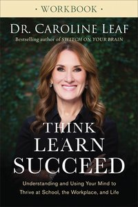 Think, Learn, Succeed: Understanding and Using Your Mind to Thrive At School, the Workplace, and Life (Workbook)