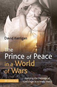 The Prince of Peace in a World of Wars: Applying the Message of Gods Love to a Needy World