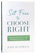 Set Free to Choose Right: Equipping Todays Kids to Make Right Moral Choices For Life