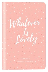 2019 16-Month-Weekly Diary/Planner: Whatever is Lovely (Pink/white Dots)