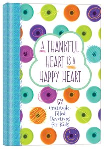 A Thankful Heart is a Happy Heart:52 Gratitude-Filled Devotions For Kids