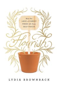 Flourish: How the Love of Christ Frees Us From Self-Focus
