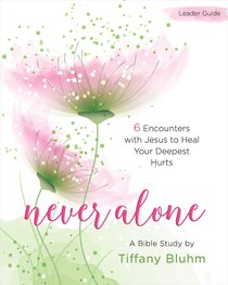 Never Alone Womens Bible Study: 6 Encounters With Jesus to Heal Your Deepest Hurts (Participant Workbook)