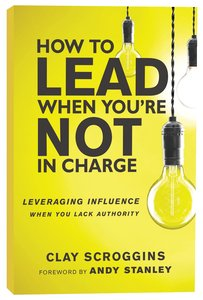 How to Lead When Youre Not in Charge: Leveraging Influence When You Lack Authority