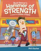 Buck Denvers Hammer of Strength: A Lesson in Loving Others (Whats In The Bible Series)