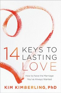 14 Keys to Lasting Love: How to Have the Marriage Youve Always Wanted