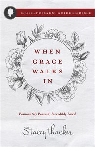 When Grace Walks In: Passionately Pursued, Incredibly Loved (The Girlfriends Guide To The Bible Series)