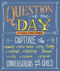 Question of the Day: Capture the Conversations With Your Child (Sweet, Faith-filled, Silly, Insightful, Surprising, Touching, Funny, Cute, Clever, Poignant)