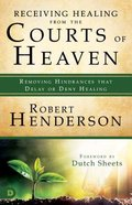 Receiving Healing From the Courts of Heaven - Removing Hindrances That Delay Or Deny Your Healing (#03 in Official Courts Of Heaven Series)