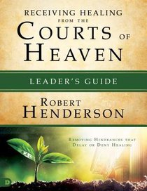 Receiving Healing From the Courts of Heaven: Removing Hindrances That Delay Or Deny Your Healing (Leaders Guide)
