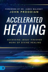 Accelerated Healing: Accessing Jesus Finished Work of Divine Healing