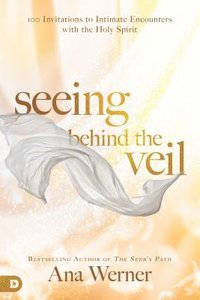 Seeing Behind the Veil:100 Invitations to Intimate Encounters With the Holy Spirit
