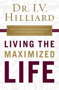 Living the Maximized Life: How to Win No Matter Where Youre Starting From