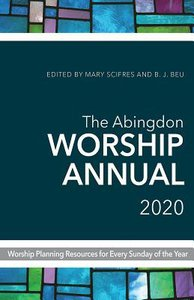 The Abingdon Worship Annual 2020: Worship Planning Resources For Every Sunday of the Year