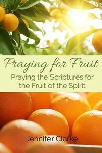 Praying For Fruit: Praying the Scriptures For the Fruit of the Spirit