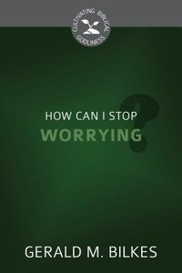 How Can I Stop Worrying? (Cultivating Biblical Godliness Series)