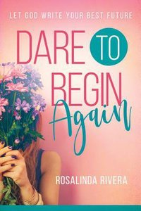 Dare to Begin Again: Let God Write Your Best Future