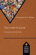 Lord is Good, The: Seeking the God of the Psalter (Studies In Christian Doctrine And Scripture Series)