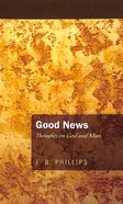 Good News: Thoughts on God and Man (J B Phillips Classics Series)