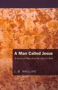 Man Called Jesus, A: A Series of Plays From the Life of Christ (J B Phillips Classics Series)