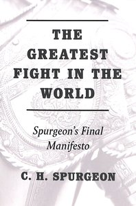 The Greatest Fight in the World: Spurgeons Final Manifesto