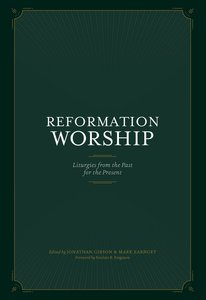 Reformation Worship: Select Liturgies From the Past For the Present
