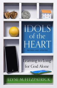Idols of the Heart: Learning to Long For God Alone (2nd Edition)