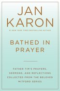 Bathed in Prayer - Father Tims Prayers, Sermons and Reflections From the Mitford Series (Mitford Years Series)