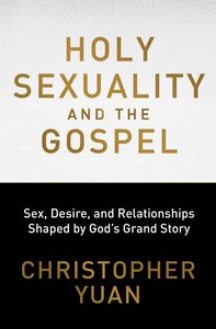 Holy Sexuality and the Gospel: Sex, Desire and Relationships Shaped By Gods Grand Story