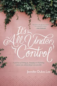 Its All Under Control: A Journey of Letting Go, Hanging On, and Finding a Peace You Almost Forgot Was Possible