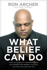 What Belief Can Do: How God Turned My Pain Into Power and Tragedy Into Triumph--And How He Can Do the Same For You