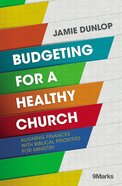 Budgeting For a Healthy Church - Aligning Finances With Biblical Priorities For Ministry (9marks Series)